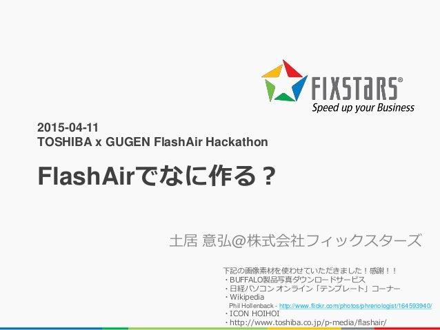 2015-04-11 TOSHIBA x GUGEN FlashAir Hackathon FlashAirでなに作る? 土居 意弘@株式会社フィックスターズ 下記の画像素材を使わせていただきました!感謝!! ・BUFFALO製品写真ダウンロー...