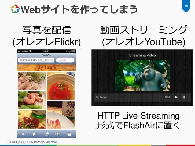 Webサイトを作ってしまう TOSHIBA x GUGEN FlashAir Hackathon 15 写真を配信 (オレオレFlickr) 動画ストリーミング (オレオレYouTube) HTTP Live Streaming 形式でFlas...
