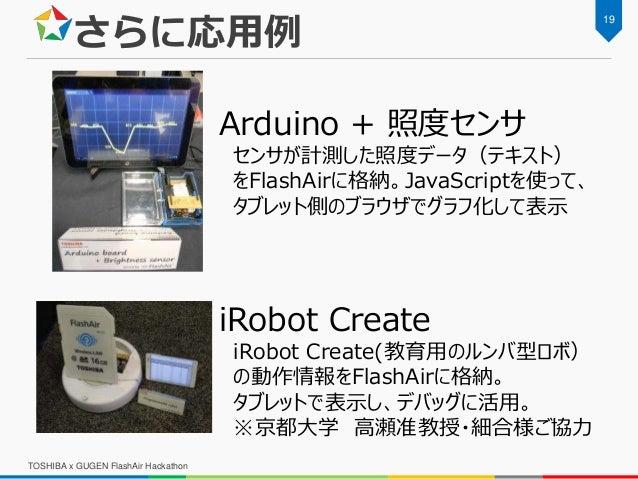 Arduino + 照度センサ センサが計測した照度データ(テキスト) をFlashAirに格納。JavaScriptを使って、 タブレット側のブラウザでグラフ化して表示 さらに応用例 iRobot Create iRobot Create(教...