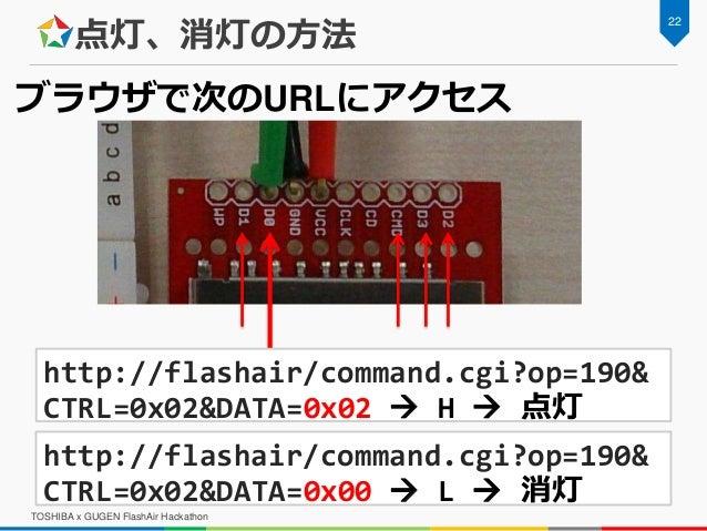点灯、消灯の方法 TOSHIBA x GUGEN FlashAir Hackathon 22 http://flashair/command.cgi?op=190& CTRL=0x02&DATA=0x02  H  点灯 http://fla...