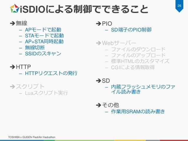 iSDIOによる制御でできること 無線 – APモードで起動 – STAモードで起動 – AP+STA同時起動 – 無線切断 – SSIDのスキャン HTTP – HTTPリクエストの発行 スクリプト – Luaスクリプト実行 PIO ...