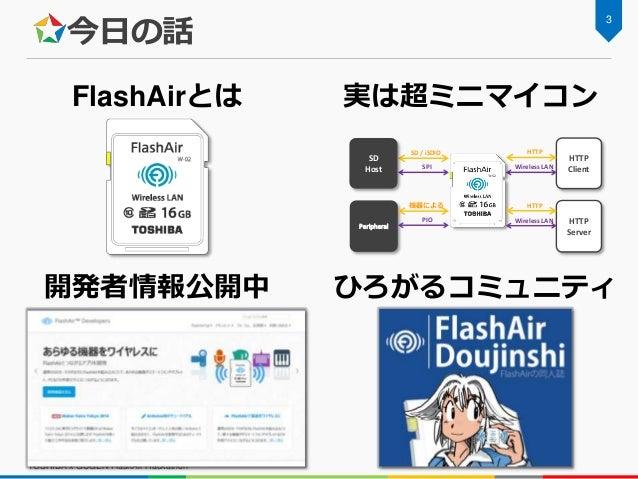 今日の話 TOSHIBA x GUGEN FlashAir Hackathon 3 FlashAirとは 実は超ミニマイコン 開発者情報公開中 ひろがるコミュニティ Peripheral HTTP Client SD / iSDIO SPI W...