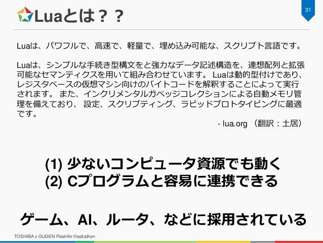 Luaとは?? TOSHIBA x GUGEN FlashAir Hackathon 31 Luaは、パワフルで、高速で、軽量で、埋め込み可能な、スクリプト言語です。 Luaは、シンプルな手続き型構文をと強力なデータ記述構造を、連想配列と拡張 ...