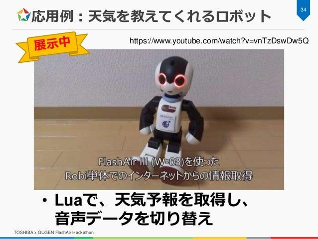 応用例:天気を教えてくれるロボット TOSHIBA x GUGEN FlashAir Hackathon 34 • Luaで、天気予報を取得し、 音声データを切り替え https://www.youtube.com/watch?v=vnTzDs...