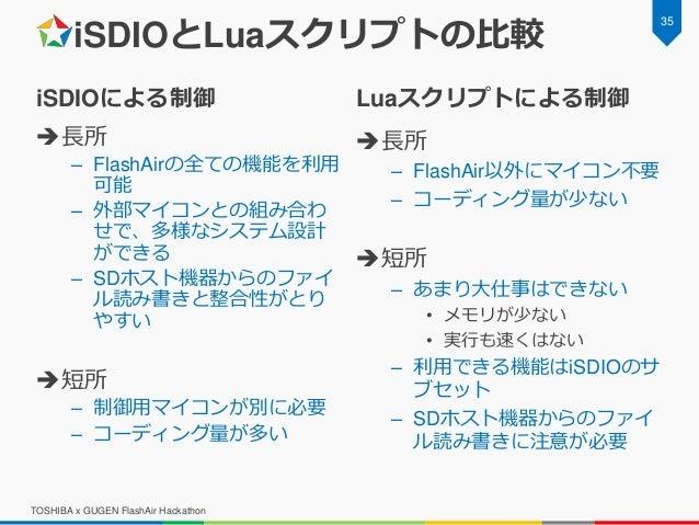 iSDIOとLuaスクリプトの比較 iSDIOによる制御 長所 – FlashAirの全ての機能を利用 可能 – 外部マイコンとの組み合わ せで、多様なシステム設計 ができる – SDホスト機器からのファイ ル読み書きと整合性がとり やすい ...