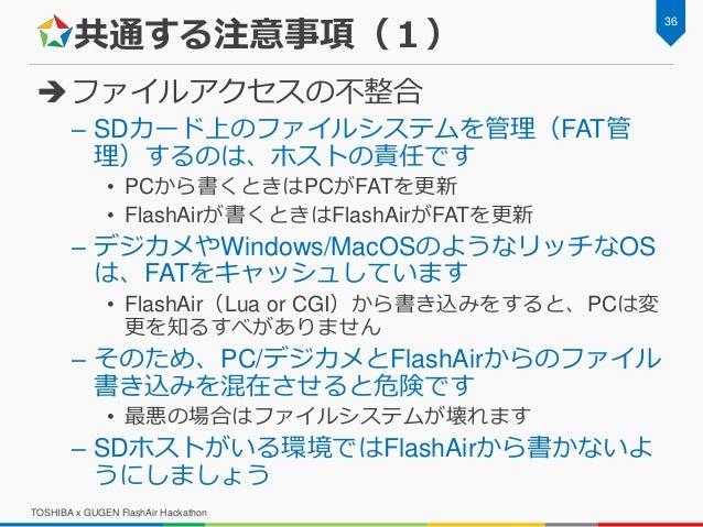 共通する注意事項(1) ファイルアクセスの不整合 – SDカード上のファイルシステムを管理(FAT管 理)するのは、ホストの責任です • PCから書くときはPCがFATを更新 • FlashAirが書くときはFlashAirがFATを更新 –...
