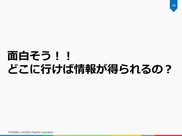 TOSHIBA x GUGEN FlashAir Hackathon 38 面白そう!! どこに行けば情報が得られるの?