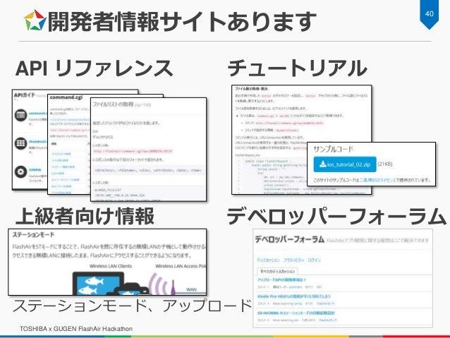 開発者情報サイトあります TOSHIBA x GUGEN FlashAir Hackathon 40 API リファレンス チュートリアル ステーションモード、アップロード 上級者向け情報 デベロッパーフォーラム