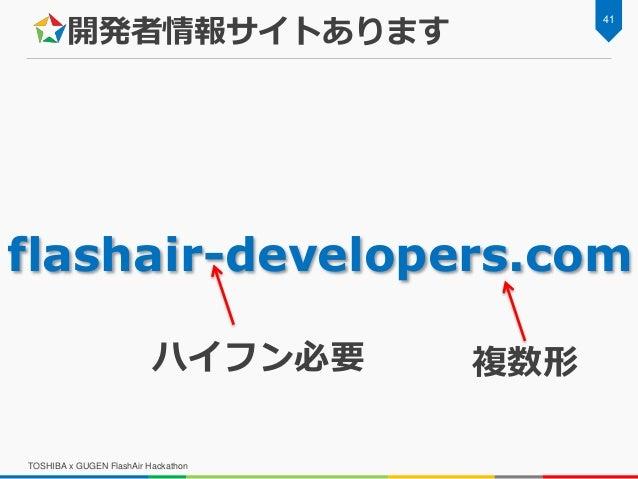 開発者情報サイトあります TOSHIBA x GUGEN FlashAir Hackathon 41 flashair-developers.com ハイフン必要 複数形
