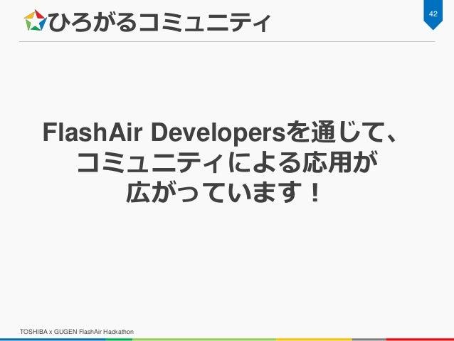 ひろがるコミュニティ FlashAir Developersを通じて、 コミュニティによる応用が 広がっています! 42 TOSHIBA x GUGEN FlashAir Hackathon