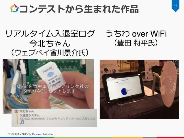 コンテストから生まれた作品 TOSHIBA x GUGEN FlashAir Hackathon 44 うちわ over WiFi (豊田 将平氏) リアルタイム入退室ログ 今北ちゃん (ウェブペイ曾川景介氏)