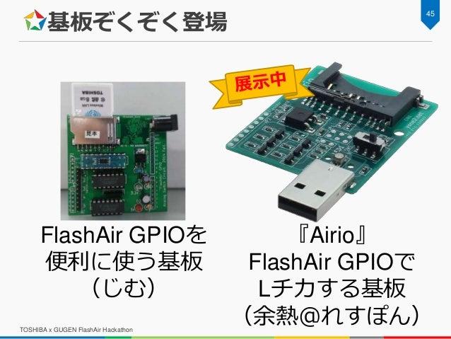 基板ぞくぞく登場 TOSHIBA x GUGEN FlashAir Hackathon 45 FlashAir GPIOを 便利に使う基板 (じむ) 『Airio』 FlashAir GPIOで Lチカする基板 (余熱@れすぽん)