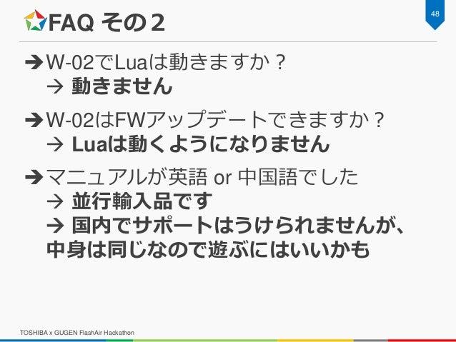 FAQ その2 W-02でLuaは動きますか?  動きません W-02はFWアップデートできますか?  Luaは動くようになりません マニュアルが英語 or 中国語でした  並行輸入品です  国内でサポートはうけられませんが、 中...