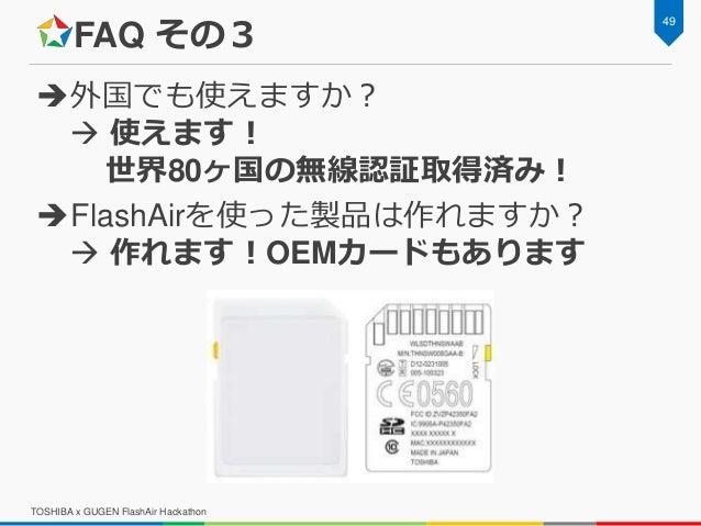FAQ その3 外国でも使えますか?  使えます! 世界80ヶ国の無線認証取得済み! FlashAirを使った製品は作れますか?  作れます!OEMカードもあります 49 TOSHIBA x GUGEN FlashAir Hackath...