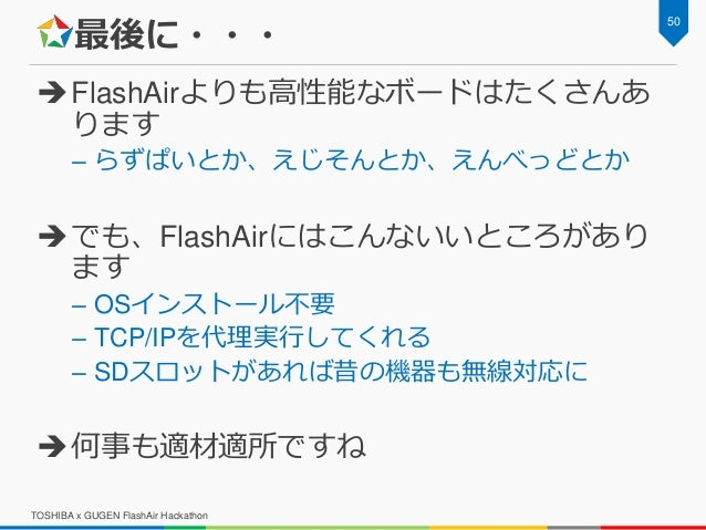 最後に・・・ FlashAirよりも高性能なボードはたくさんあ ります – らずぱいとか、えじそんとか、えんべっどとか でも、FlashAirにはこんないいところがあり ます – OSインストール不要 – TCP/IPを代理実行してくれる ...