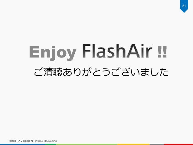 TOSHIBA x GUGEN FlashAir Hackathon Enjoy !! 51 ご清聴ありがとうございました