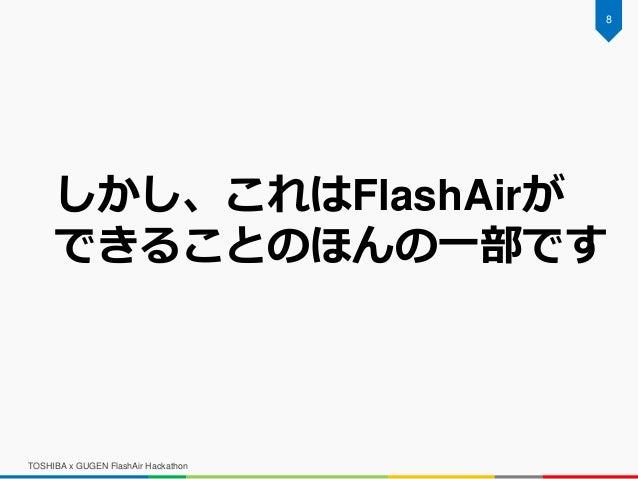 TOSHIBA x GUGEN FlashAir Hackathon 8 しかし、これはFlashAirが できることのほんの一部です