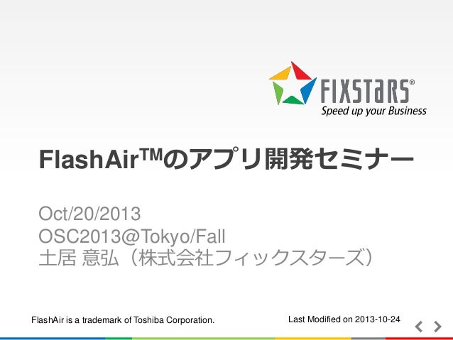 FlashAirTMのアプリ開発セミナー Oct/20/2013 OSC2013@Tokyo/Fall 土居 意弘(株式会社フィックスターズ)  FlashAir is a trademark of Toshiba Corporation.  ...