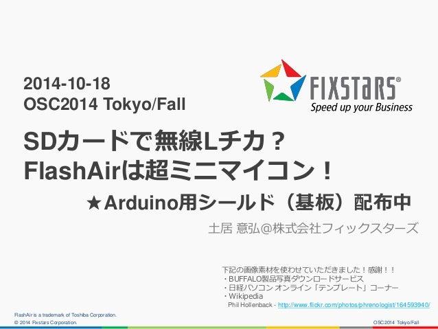 © 2014 Fixstars Corporation.  2014-10-18 OSC2014 Tokyo/Fall SDカードで無線Lチカ? FlashAirは超ミニマイコン! ★Arduino用シールド(基板)配布中  土居 意弘@株式会...