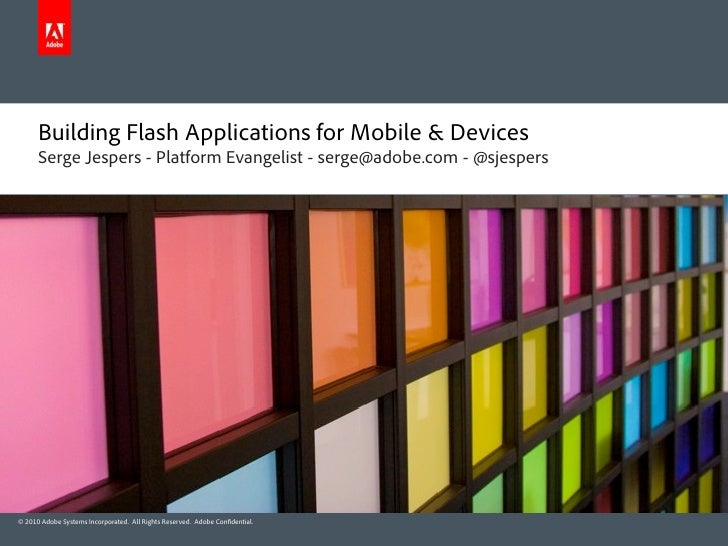 Building Flash Applications for Mobile & Devices       Serge Jespers - Platform Evangelist - serge@adobe.com - @sjespers  ...