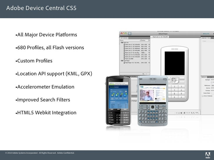 Adobe Device Central CS5              •All Major Device Platforms            •680 Pro les, all Flash versions            •...