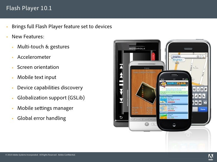 Flash Player 10.1       Brings full Flash Player feature set to devices      New Features:            Multi-touch & ges...
