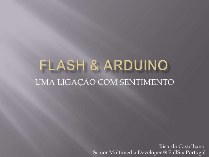 Flash & Arduino<br />UMA LIGAÇÃO COM SENTIMENTO<br />Ricardo Castelhano Senior Multimedia Developer @ FullSix Portugal<br />