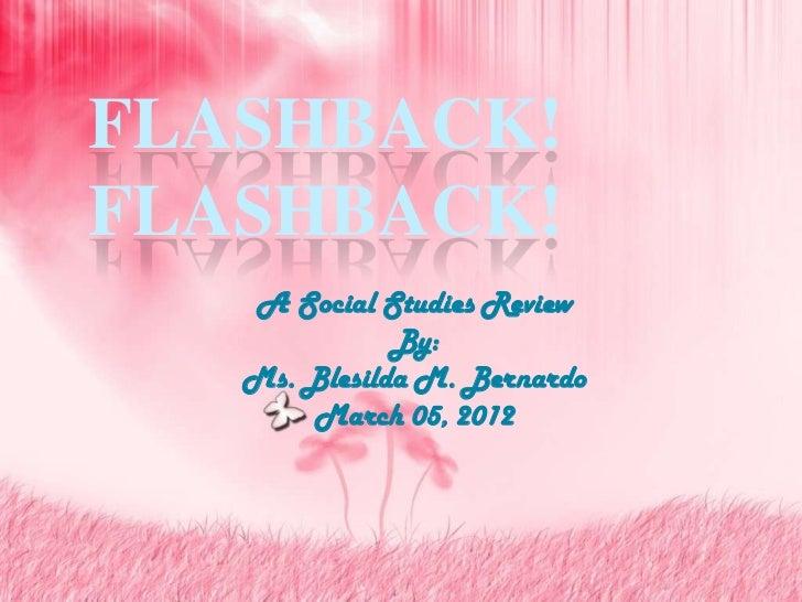 FLASHBACK!FLASHBACK!   A Social Studies Review              By:   Ms. Blesilda M. Bernardo       March 05, 2012