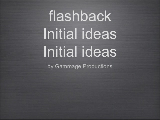 flashback Initial ideas Initial ideas by Gammage Productions