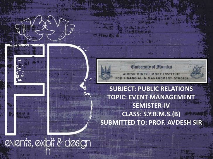 SUBJECT: PUBLIC RELATIONS  TOPIC: EVENT MANAGEMENT          SEMISTER-IV      CLASS: S.Y.B.M.S.(B)SUBMITTED TO: PROF. AVDES...