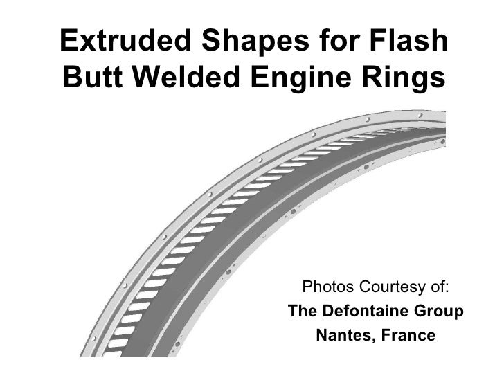 Extruded Shapes for FlashButt Welded Engine Rings               Photos Courtesy of:              The Defontaine Group     ...