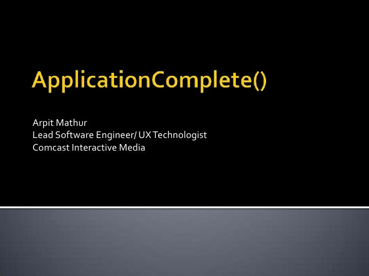 ApplicationComplete()<br />Arpit Mathur<br />Lead Software Engineer/ UX Technologist<br />Comcast Interactive Media<br />