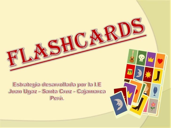 FLASHCARDS<br />Estrategia desarrollada por la I.E Juan Ugaz - Santa Cruz - Cajamarca  Perú.<br />