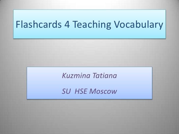 Flashcards 4 Teaching Vocabulary              Kuzmina Tatiana           SU HSE Moscow