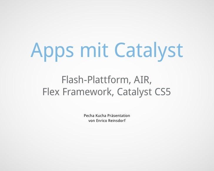 Apps mit Catalyst      Flash-Plattform, AIR, Flex Framework, Catalyst CS5          Pecha Kucha Präsentation            von...