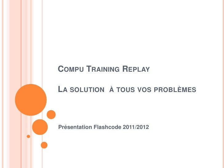 COMPU TRAINING REPLAYLA SOLUTION À TOUS VOS PROBLÈMESPrésentation Flashcode 2011/2012