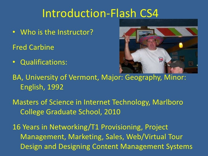 Introduction-Flash CS4<br />Who is the Instructor?<br />Fred Carbine<br />Qualifications:<br />BA, University of Vermont, ...