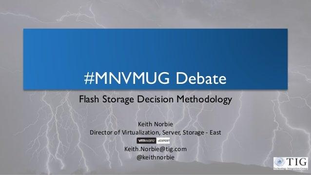 #MNVMUG Debate Flash Storage Decision Methodology Keith Norbie Director of Virtualization, Server, Storage - East Keith.No...