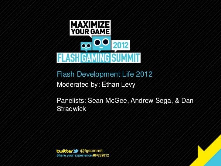 Flash Development Life 2012Moderated by: Ethan LevyPanelists: Sean McGee, Andrew Sega, & DanStradwick