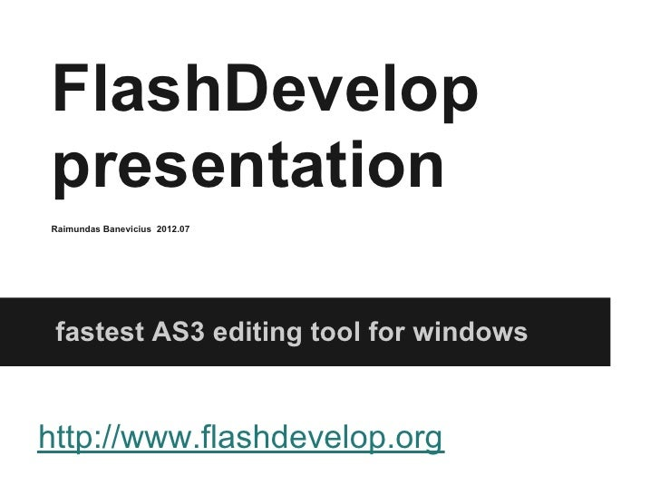 FlashDeveloppresentationRaimundas Banevicius 2012.07 fastest AS3 editing tool for windowshttp://www.flashdevelop.org