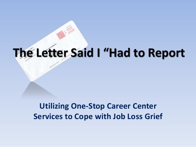 """The Letter Said I """"Had to Report    Utilizing One-Stop Career Center   Services to Cope with Job Loss Grief"""