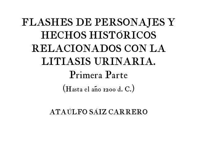 FLASHES DE PERSONAJES Y HECHOS HISTÓRICOS RELACIONADOS CON LA LITIASIS URINARIA. Primera Parte (Hasta el año 1200 d. C.)  ...