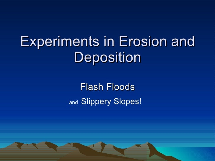 Experiments in Erosion and Deposition Flash Floods and  Slippery Slopes!
