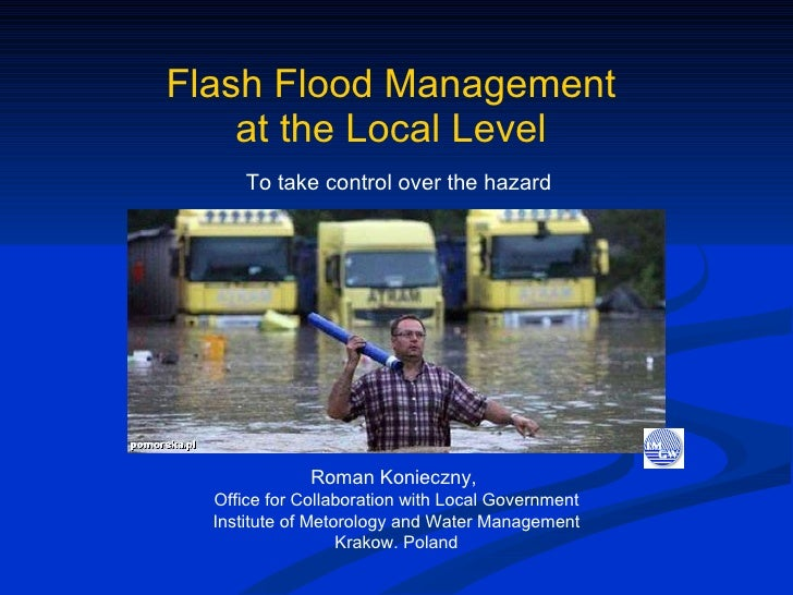 Flash Flood Management  at the Local Level   To take control over the hazard  Roman Konieczny,  Office for Collaboration w...