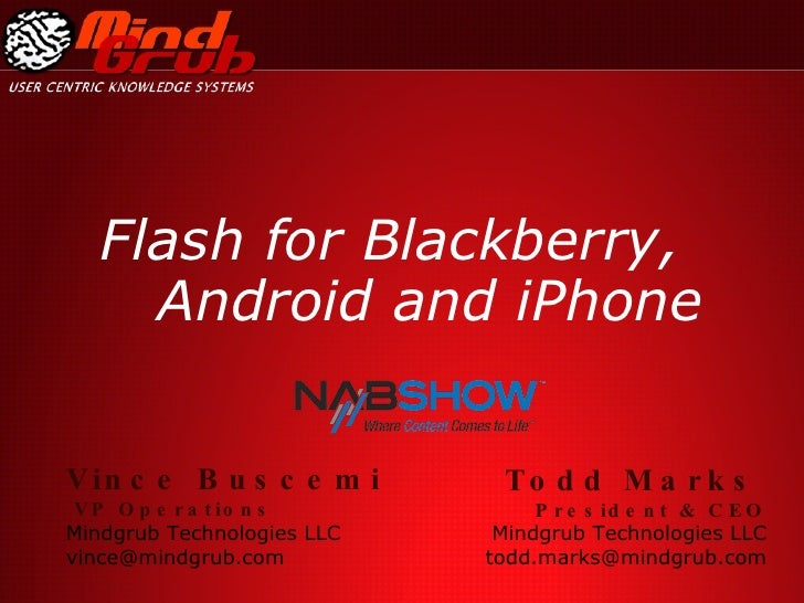 Flash for Blackberry, Android and iPhone Todd Marks   President & CEO Mindgrub Technologies LLC [email_address] Vince Busc...