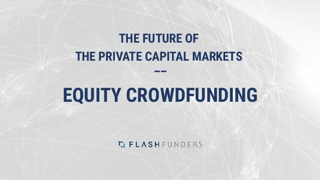THE FUTURE OF THE PRIVATE CAPITAL MARKETS –– EQUITY CROWDFUNDING