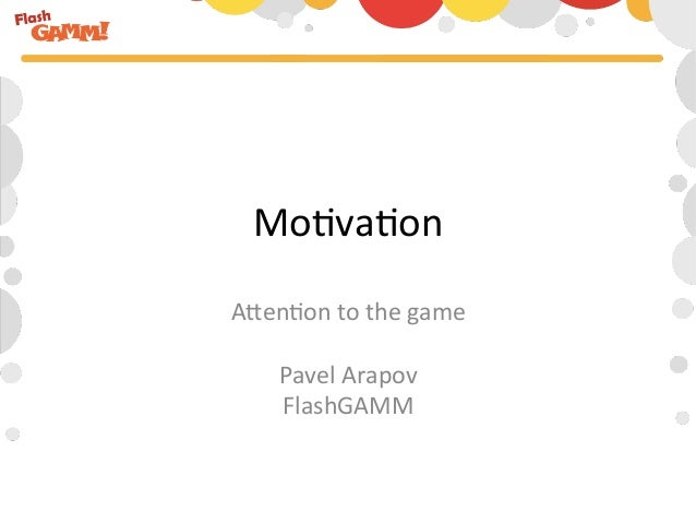Mo#va#on A)en#on to the game                 Pavel Arapov     FlashGAMM