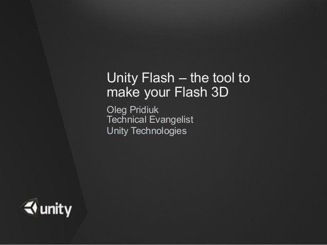 Unity Flash – the tool tomake your Flash 3DOleg PridiukTechnical EvangelistUnity Technologies