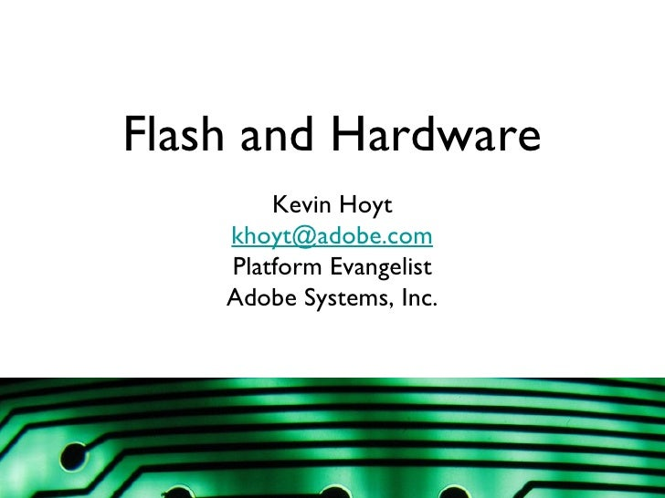 Flash and Hardware Kevin Hoyt [email_address] Platform Evangelist Adobe Systems, Inc.
