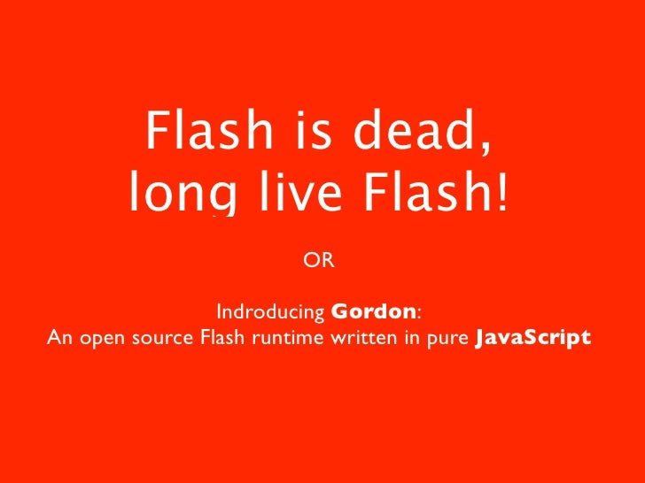 Flash is dead,         long live Flash!                          OR                   Indroducing Gordon: An open source F...